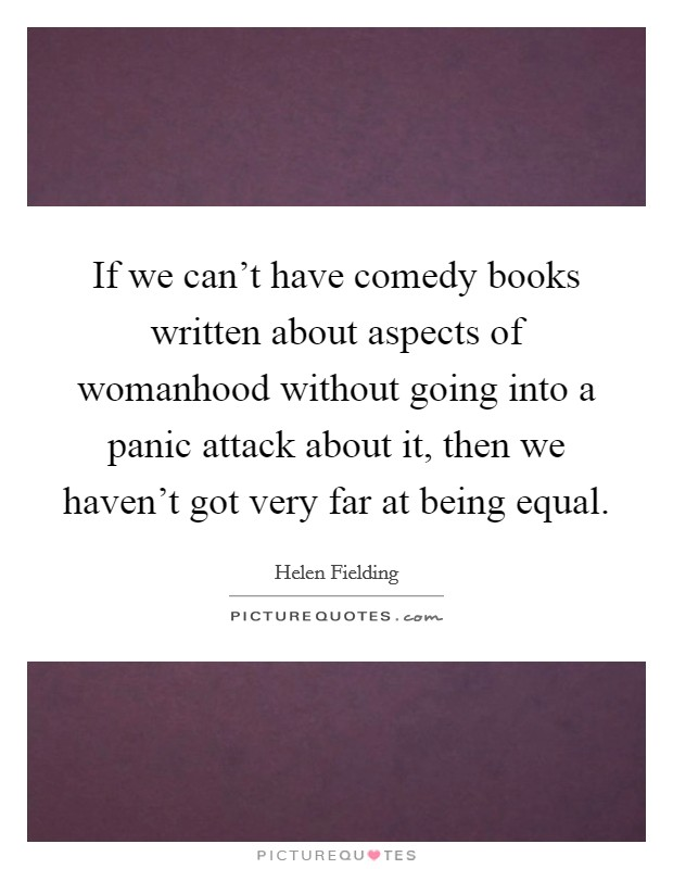 If we can't have comedy books written about aspects of womanhood without going into a panic attack about it, then we haven't got very far at being equal Picture Quote #1