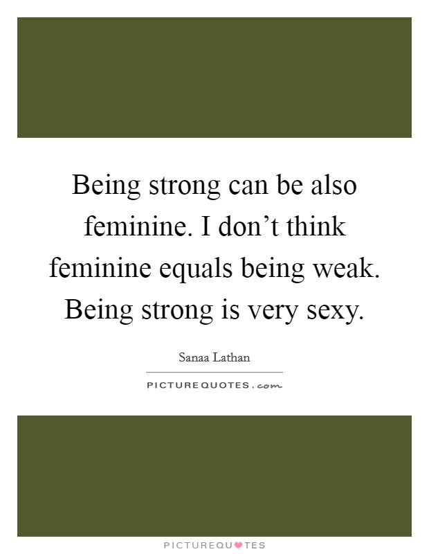 Being strong can be also feminine. I don't think feminine equals being weak. Being strong is very sexy. Picture Quote #1