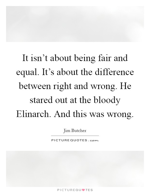 It isn't about being fair and equal. It's about the difference between right and wrong. He stared out at the bloody Elinarch. And this was wrong Picture Quote #1