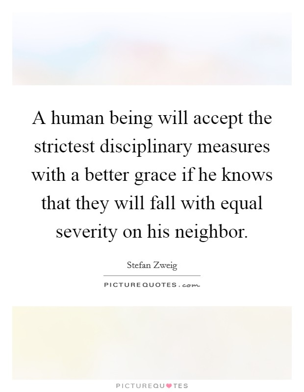 A human being will accept the strictest disciplinary measures with a better grace if he knows that they will fall with equal severity on his neighbor Picture Quote #1