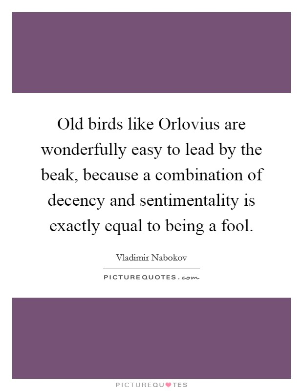 Old birds like Orlovius are wonderfully easy to lead by the beak, because a combination of decency and sentimentality is exactly equal to being a fool Picture Quote #1