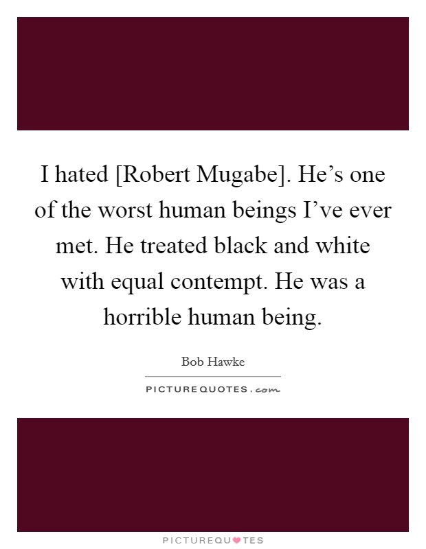 I hated [Robert Mugabe]. He's one of the worst human beings I've ever met. He treated black and white with equal contempt. He was a horrible human being Picture Quote #1