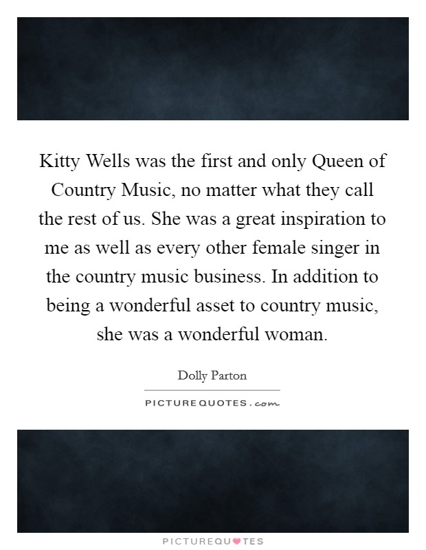 Kitty Wells was the first and only Queen of Country Music, no matter what they call the rest of us. She was a great inspiration to me as well as every other female singer in the country music business. In addition to being a wonderful asset to country music, she was a wonderful woman Picture Quote #1