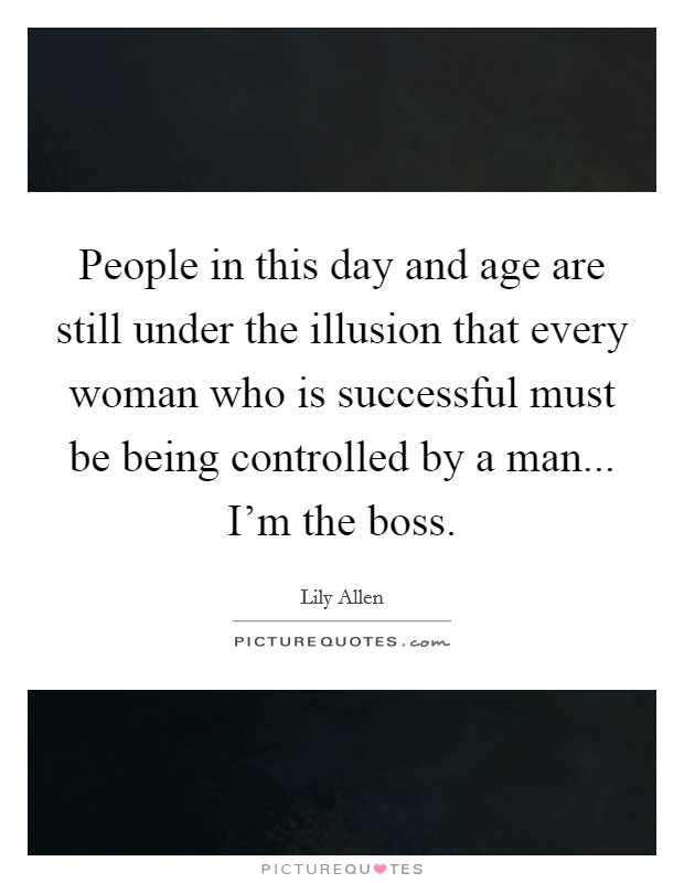 People in this day and age are still under the illusion that every woman who is successful must be being controlled by a man... I'm the boss Picture Quote #1