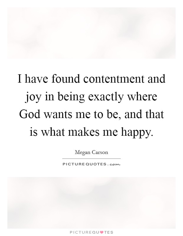 I have found contentment and joy in being exactly where God wants me to be, and that is what makes me happy Picture Quote #1