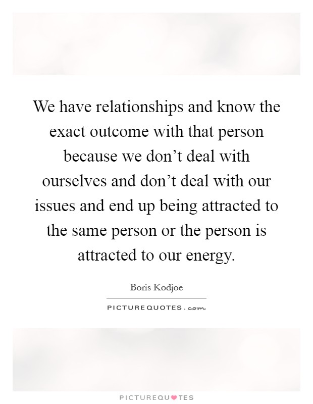 We have relationships and know the exact outcome with that person because we don't deal with ourselves and don't deal with our issues and end up being attracted to the same person or the person is attracted to our energy Picture Quote #1