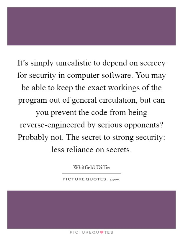 It's simply unrealistic to depend on secrecy for security in computer software. You may be able to keep the exact workings of the program out of general circulation, but can you prevent the code from being reverse-engineered by serious opponents? Probably not. The secret to strong security: less reliance on secrets Picture Quote #1