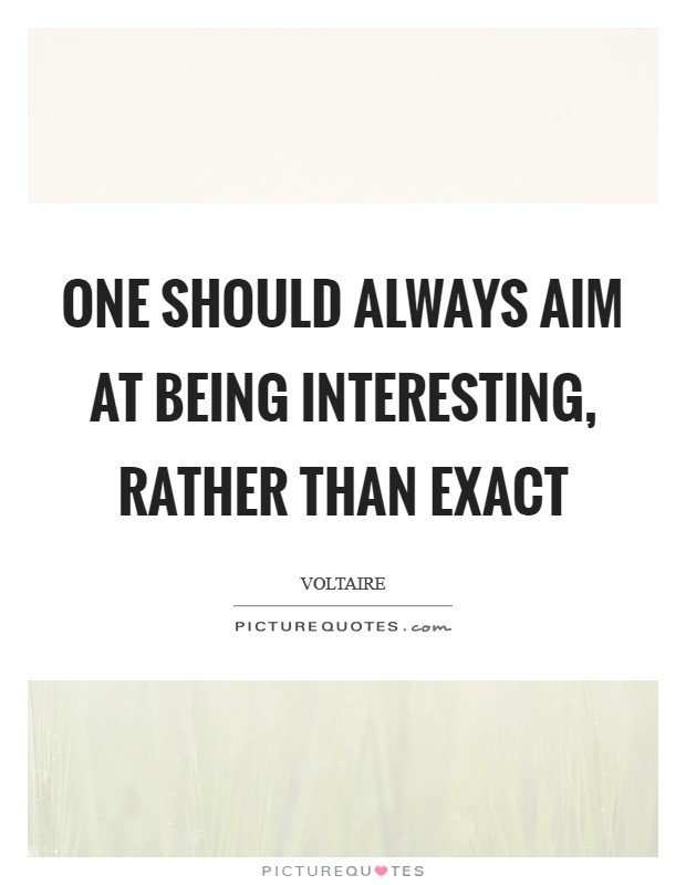 One should always aim at being interesting, rather than exact Picture Quote #1