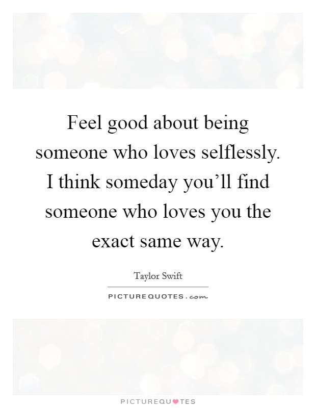 Feel good about being someone who loves selflessly. I think someday you'll find someone who loves you the exact same way Picture Quote #1