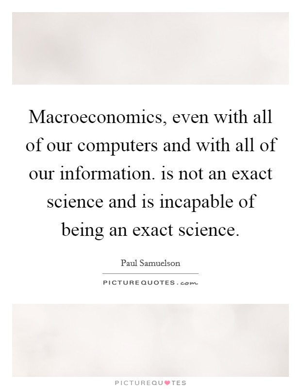 Macroeconomics, even with all of our computers and with all of our information. is not an exact science and is incapable of being an exact science Picture Quote #1