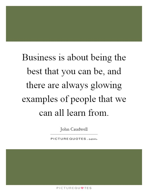 Business is about being the best that you can be, and there are always glowing examples of people that we can all learn from Picture Quote #1