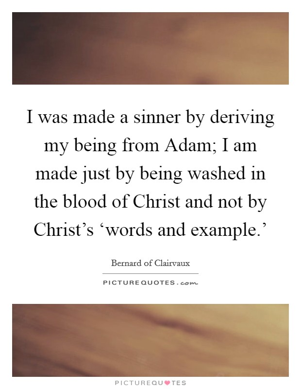 I was made a sinner by deriving my being from Adam; I am made just by being washed in the blood of Christ and not by Christ's 'words and example.' Picture Quote #1