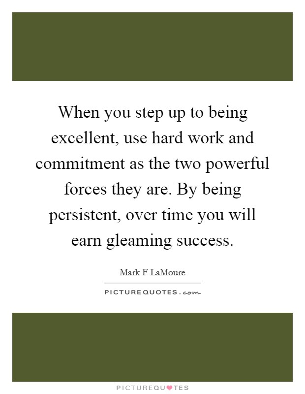 When you step up to being excellent, use hard work and commitment as the two powerful forces they are. By being persistent, over time you will earn gleaming success Picture Quote #1