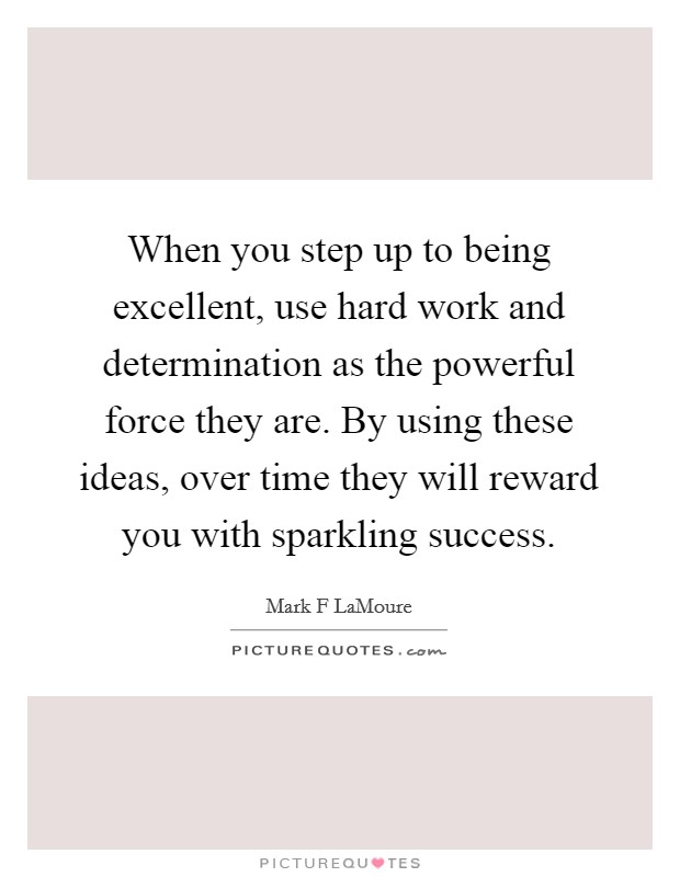 When you step up to being excellent, use hard work and determination as the powerful force they are. By using these ideas, over time they will reward you with sparkling success Picture Quote #1