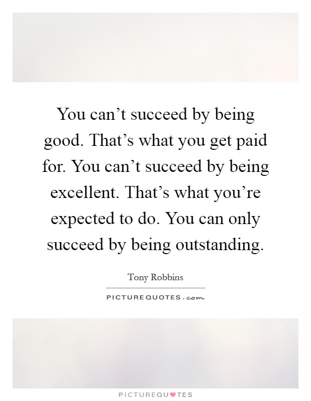You can't succeed by being good. That's what you get paid for. You can't succeed by being excellent. That's what you're expected to do. You can only succeed by being outstanding Picture Quote #1