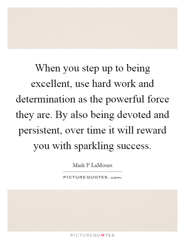 When you step up to being excellent, use hard work and determination as the powerful force they are. By also being devoted and persistent, over time it will reward you with sparkling success Picture Quote #1