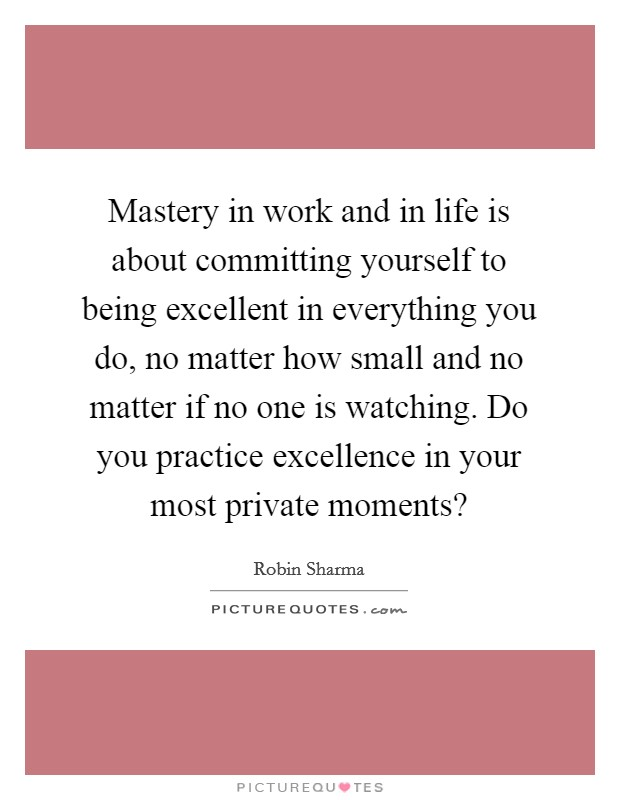 Mastery in work and in life is about committing yourself to being excellent in everything you do, no matter how small and no matter if no one is watching. Do you practice excellence in your most private moments? Picture Quote #1