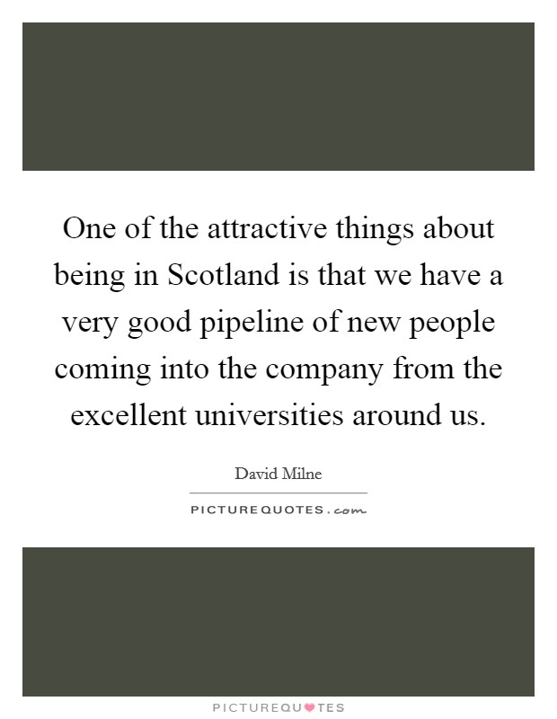 One of the attractive things about being in Scotland is that we have a very good pipeline of new people coming into the company from the excellent universities around us Picture Quote #1