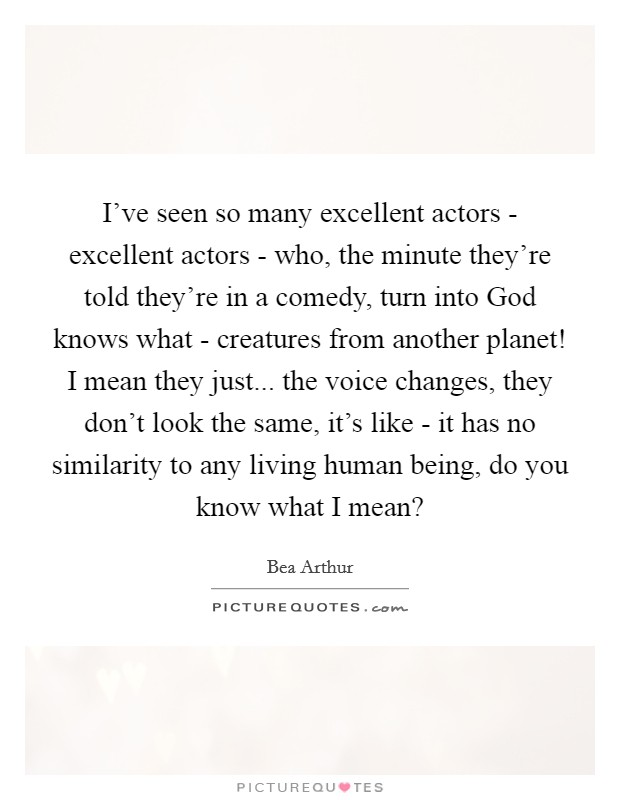 I've seen so many excellent actors - excellent actors - who, the minute they're told they're in a comedy, turn into God knows what - creatures from another planet! I mean they just... the voice changes, they don't look the same, it's like - it has no similarity to any living human being, do you know what I mean? Picture Quote #1