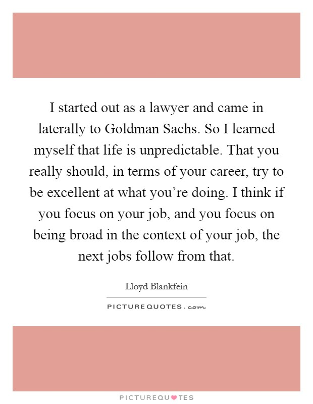 I started out as a lawyer and came in laterally to Goldman Sachs. So I learned myself that life is unpredictable. That you really should, in terms of your career, try to be excellent at what you're doing. I think if you focus on your job, and you focus on being broad in the context of your job, the next jobs follow from that Picture Quote #1