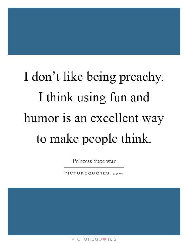 I don't like being preachy. I think using fun and humor is an excellent way to make people think Picture Quote #1