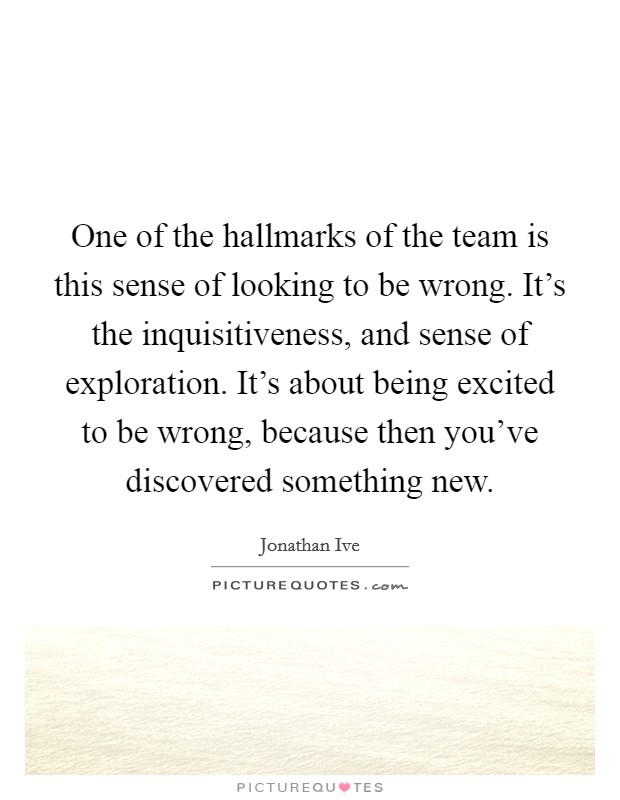 One of the hallmarks of the team is this sense of looking to be wrong. It's the inquisitiveness, and sense of exploration. It's about being excited to be wrong, because then you've discovered something new Picture Quote #1
