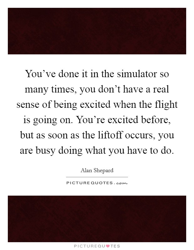 You've done it in the simulator so many times, you don't have a real sense of being excited when the flight is going on. You're excited before, but as soon as the liftoff occurs, you are busy doing what you have to do Picture Quote #1