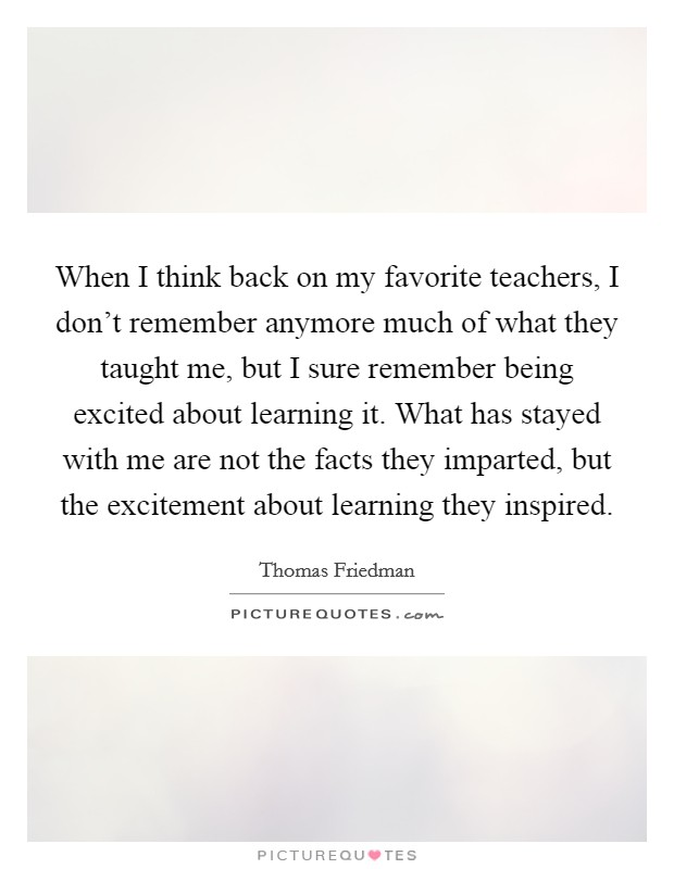 When I think back on my favorite teachers, I don't remember anymore much of what they taught me, but I sure remember being excited about learning it. What has stayed with me are not the facts they imparted, but the excitement about learning they inspired Picture Quote #1