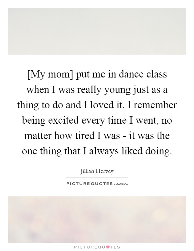 [My mom] put me in dance class when I was really young just as a thing to do and I loved it. I remember being excited every time I went, no matter how tired I was - it was the one thing that I always liked doing Picture Quote #1