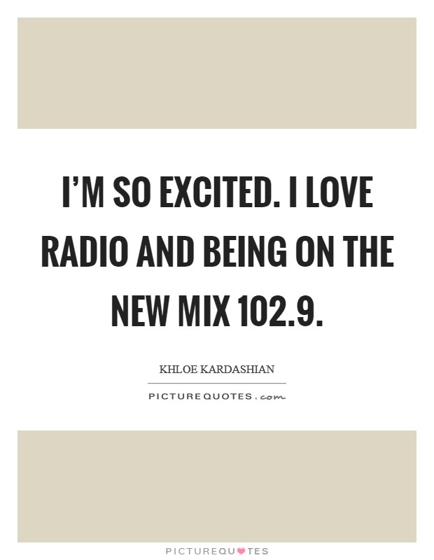 I'm so excited. I love radio and being on the new Mix 102.9 Picture Quote #1