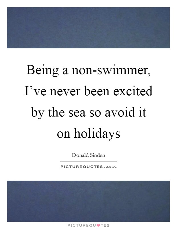 Being a non-swimmer, I've never been excited by the sea so avoid it on holidays Picture Quote #1