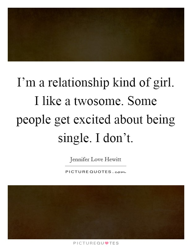 I'm a relationship kind of girl. I like a twosome. Some people get excited about being single. I don't Picture Quote #1