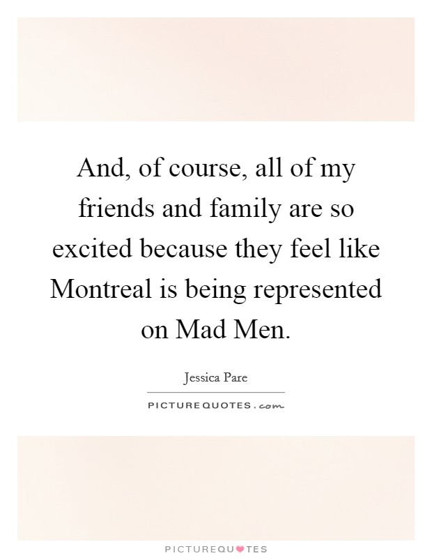 And, of course, all of my friends and family are so excited because they feel like Montreal is being represented on Mad Men Picture Quote #1