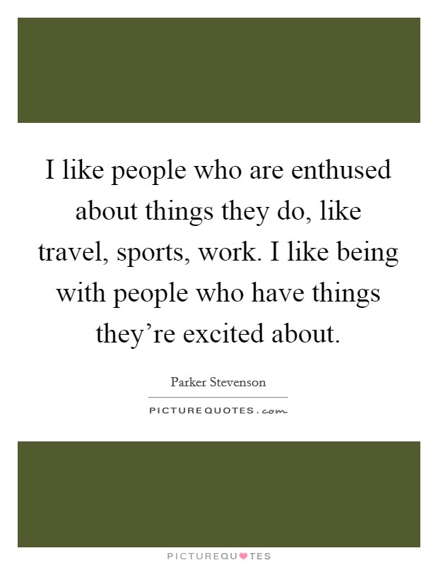 I like people who are enthused about things they do, like travel, sports, work. I like being with people who have things they're excited about Picture Quote #1