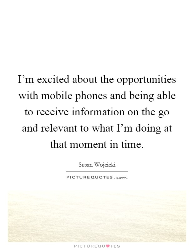I'm excited about the opportunities with mobile phones and being able to receive information on the go and relevant to what I'm doing at that moment in time Picture Quote #1
