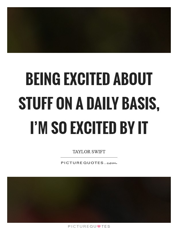 Being excited about stuff on a daily basis, I'm so excited by it Picture Quote #1