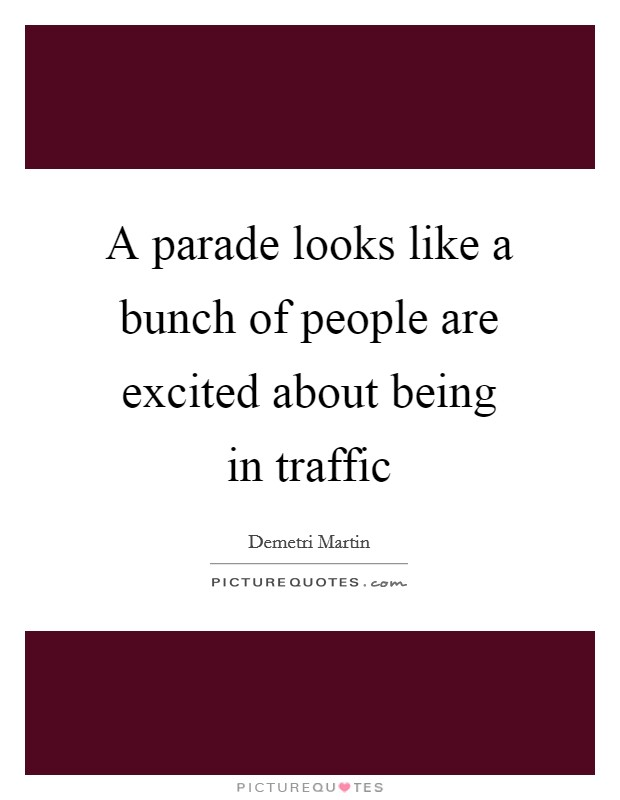 A parade looks like a bunch of people are excited about being in traffic Picture Quote #1