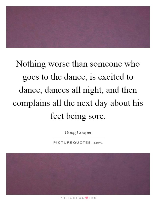 Nothing worse than someone who goes to the dance, is excited to dance, dances all night, and then complains all the next day about his feet being sore Picture Quote #1