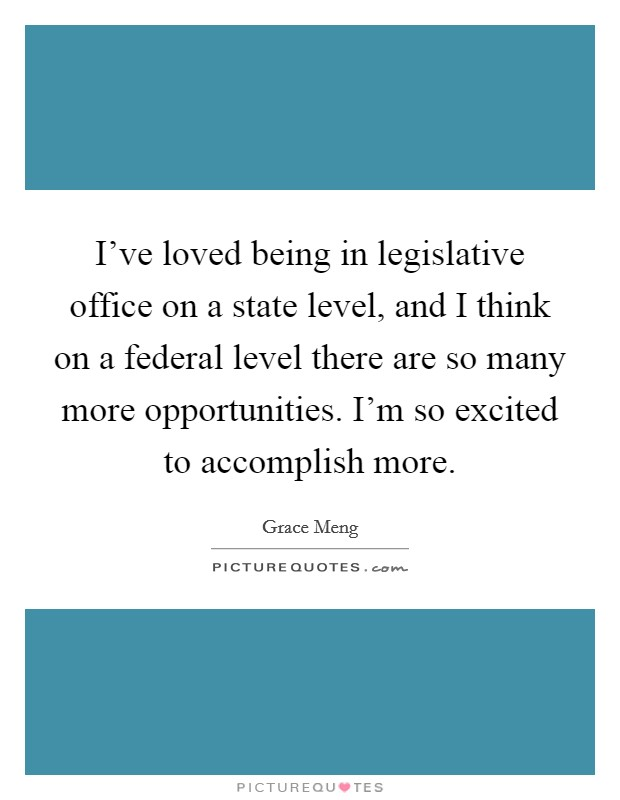 I've loved being in legislative office on a state level, and I think on a federal level there are so many more opportunities. I'm so excited to accomplish more Picture Quote #1
