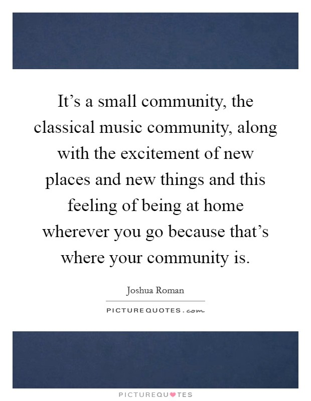 It's a small community, the classical music community, along with the excitement of new places and new things and this feeling of being at home wherever you go because that's where your community is Picture Quote #1