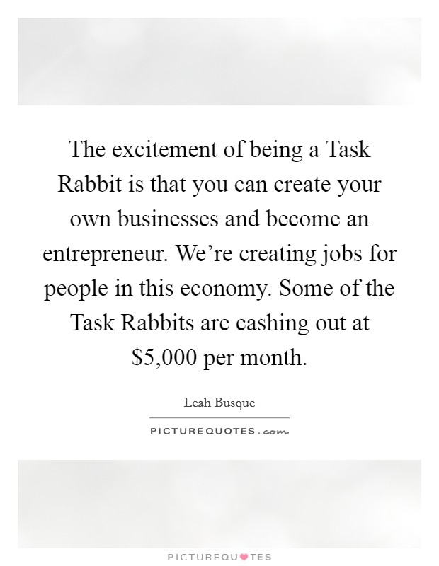 The excitement of being a Task Rabbit is that you can create your own businesses and become an entrepreneur. We're creating jobs for people in this economy. Some of the Task Rabbits are cashing out at $5,000 per month Picture Quote #1