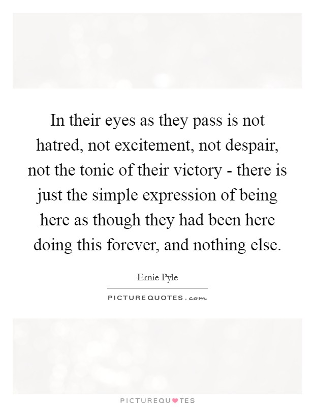 In their eyes as they pass is not hatred, not excitement, not despair, not the tonic of their victory - there is just the simple expression of being here as though they had been here doing this forever, and nothing else Picture Quote #1