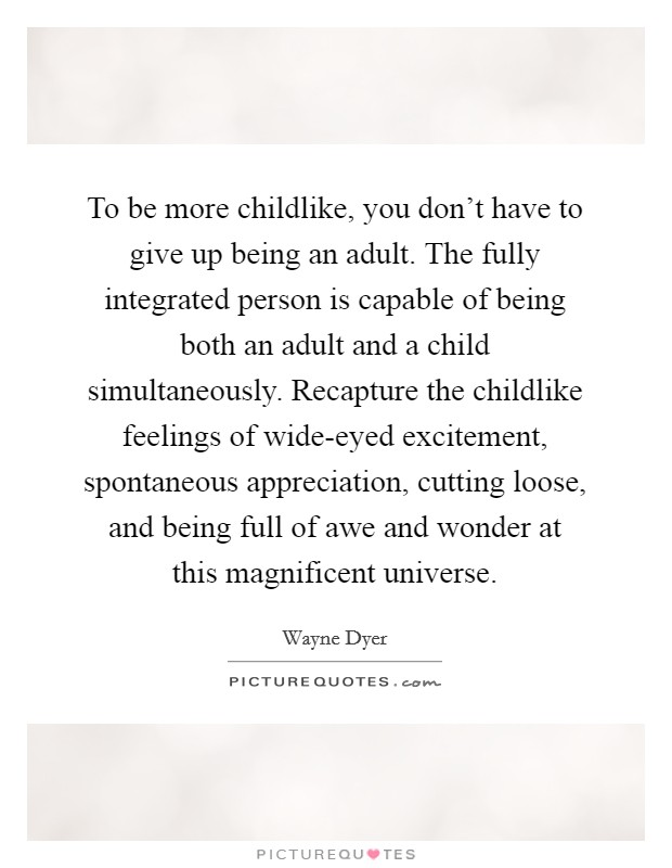 To be more childlike, you don't have to give up being an adult. The fully integrated person is capable of being both an adult and a child simultaneously. Recapture the childlike feelings of wide-eyed excitement, spontaneous appreciation, cutting loose, and being full of awe and wonder at this magnificent universe Picture Quote #1