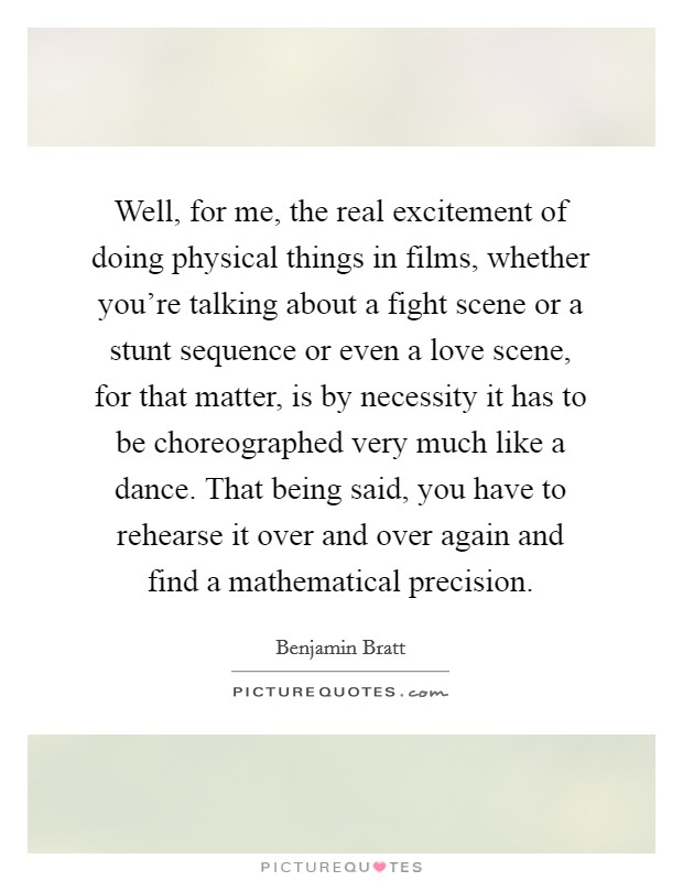Well, for me, the real excitement of doing physical things in films, whether you're talking about a fight scene or a stunt sequence or even a love scene, for that matter, is by necessity it has to be choreographed very much like a dance. That being said, you have to rehearse it over and over again and find a mathematical precision Picture Quote #1