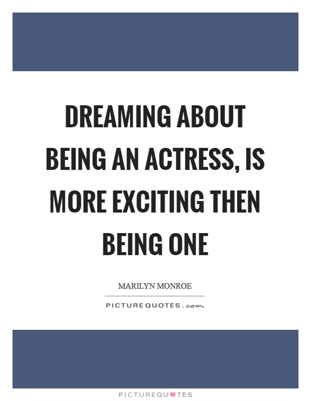 Dreaming about being an actress, is more exciting then being one Picture Quote #1