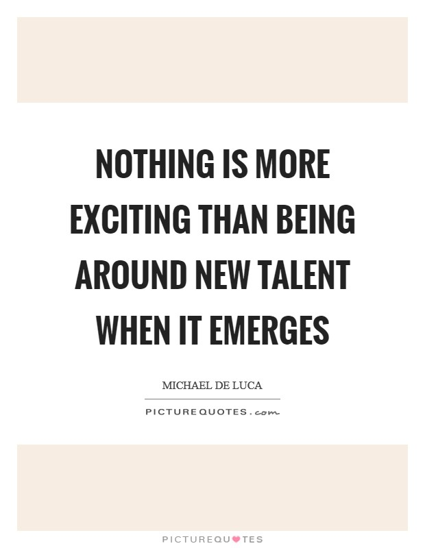 Nothing is more exciting than being around new talent when it emerges Picture Quote #1