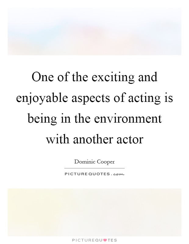One of the exciting and enjoyable aspects of acting is being in the environment with another actor Picture Quote #1