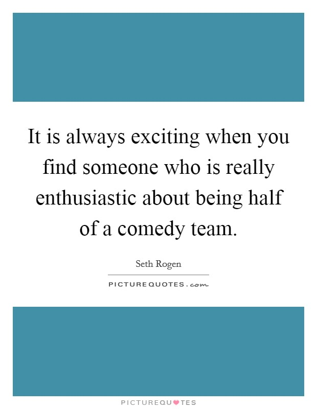 It is always exciting when you find someone who is really enthusiastic about being half of a comedy team Picture Quote #1