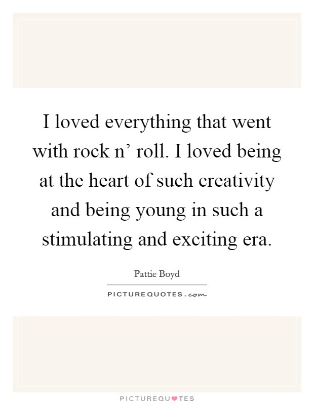 I loved everything that went with rock n' roll. I loved being at the heart of such creativity and being young in such a stimulating and exciting era Picture Quote #1