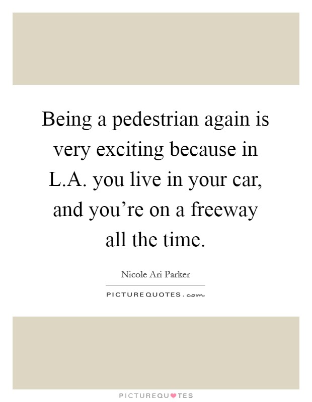 Being a pedestrian again is very exciting because in L.A. you live in your car, and you're on a freeway all the time Picture Quote #1